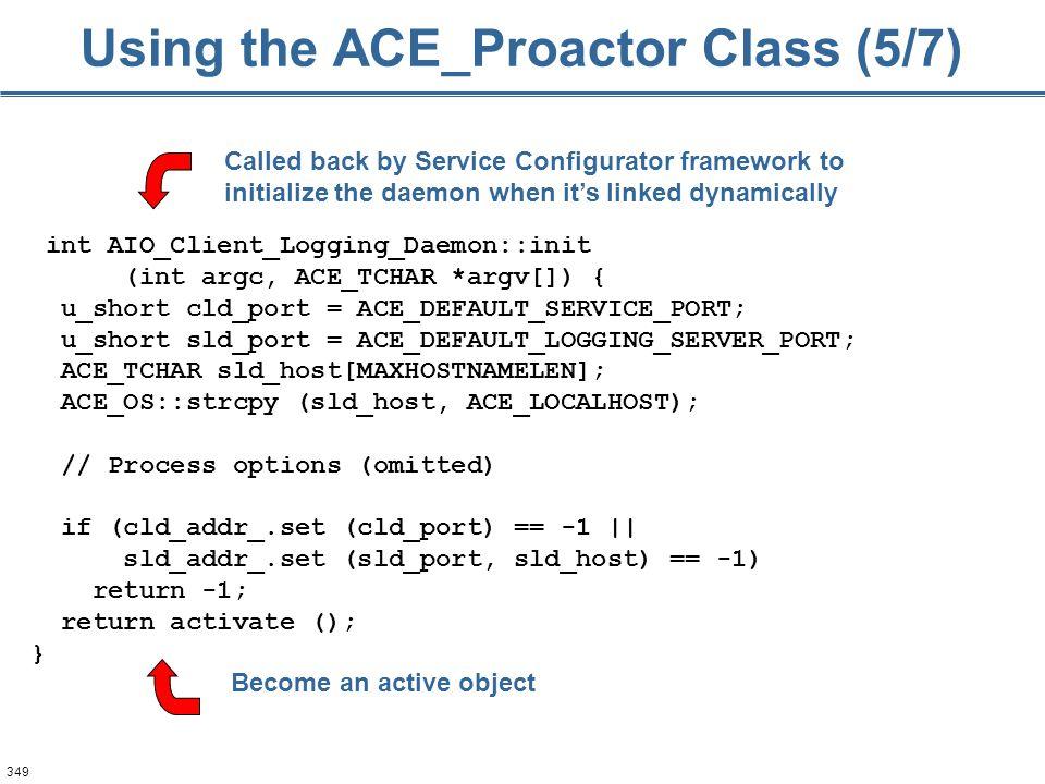 349 Using the ACE_Proactor Class (5/7) int AIO_Client_Logging_Daemon::init (int argc, ACE_TCHAR *argv[]) { u_short cld_port = ACE_DEFAULT_SERVICE_PORT