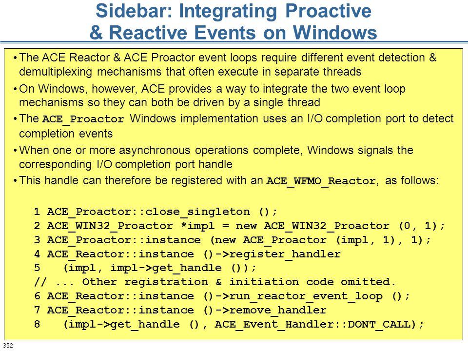 352 Sidebar: Integrating Proactive & Reactive Events on Windows 1 ACE_Proactor::close_singleton (); 2 ACE_WIN32_Proactor *impl = new ACE_WIN32_Proacto