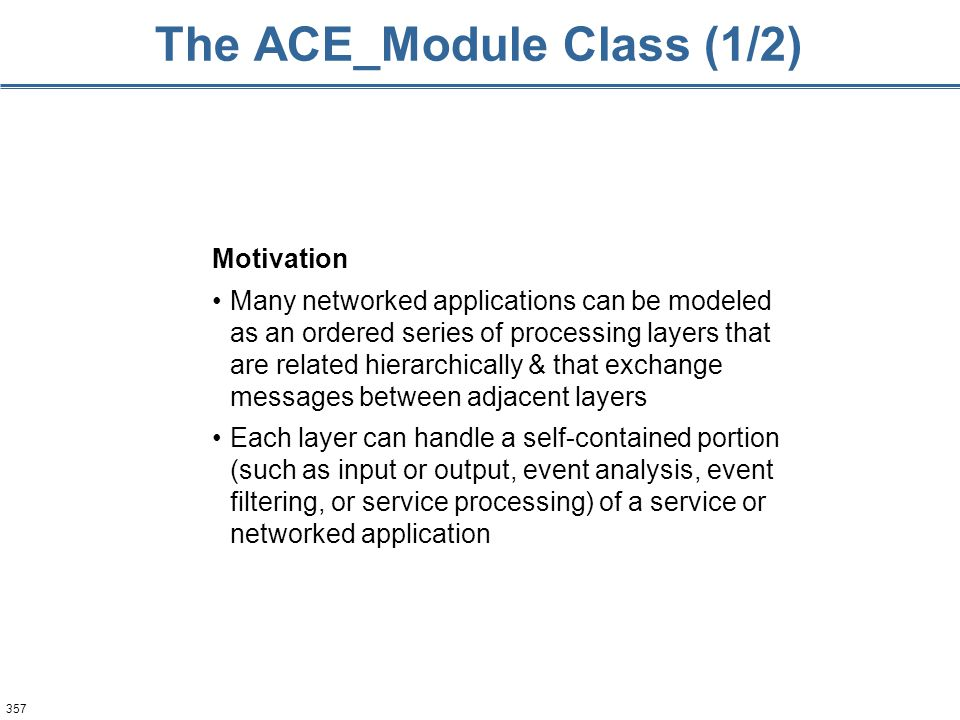357 The ACE_Module Class (1/2) Motivation Many networked applications can be modeled as an ordered series of processing layers that are related hierar