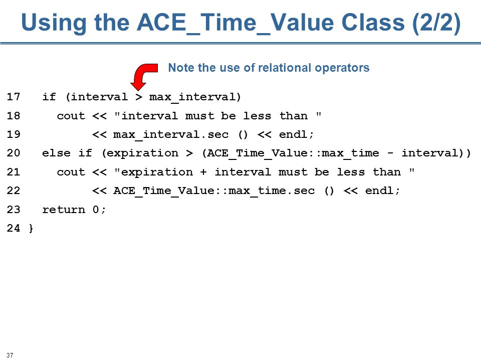 37 Using the ACE_Time_Value Class (2/2) 17 if (interval > max_interval) 18 cout <<