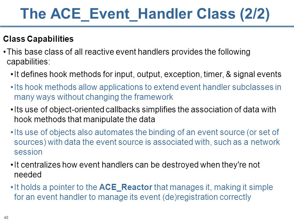 40 The ACE_Event_Handler Class (2/2) Class Capabilities This base class of all reactive event handlers provides the following capabilities: It defines hook methods for input, output, exception, timer, & signal events Its hook methods allow applications to extend event handler subclasses in many ways without changing the framework Its use of object-oriented callbacks simplifies the association of data with hook methods that manipulate the data Its use of objects also automates the binding of an event source (or set of sources) with data the event source is associated with, such as a network session It centralizes how event handlers can be destroyed when they re not needed It holds a pointer to the ACE_Reactor that manages it, making it simple for an event handler to manage its event (de)registration correctly