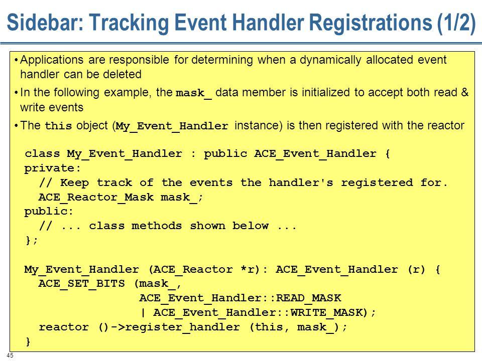 45 Sidebar: Tracking Event Handler Registrations (1/2) class My_Event_Handler : public ACE_Event_Handler { private: // Keep track of the events the handler s registered for.