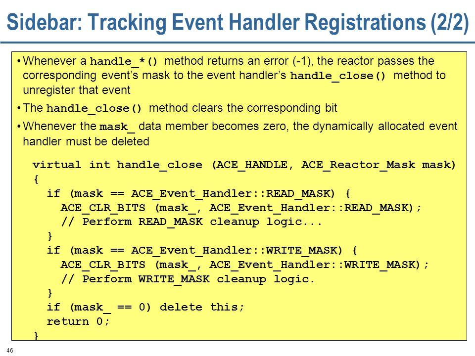 46 Sidebar: Tracking Event Handler Registrations (2/2) virtual int handle_close (ACE_HANDLE, ACE_Reactor_Mask mask) { if (mask == ACE_Event_Handler::READ_MASK) { ACE_CLR_BITS (mask_, ACE_Event_Handler::READ_MASK); // Perform READ_MASK cleanup logic...