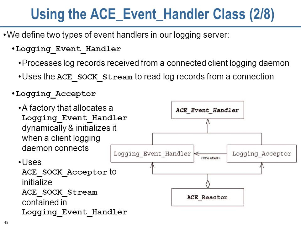 48 Using the ACE_Event_Handler Class (2/8) We define two types of event handlers in our logging server: Logging_Event_Handler Processes log records received from a connected client logging daemon Uses the ACE_SOCK_Stream to read log records from a connection Logging_Acceptor A factory that allocates a Logging_Event_Handler dynamically & initializes it when a client logging daemon connects Uses ACE_SOCK_Acceptor to initialize ACE_SOCK_Stream contained in Logging_Event_Handler