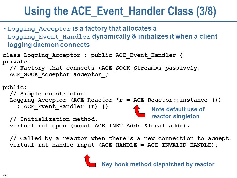 49 Using the ACE_Event_Handler Class (3/8) class Logging_Acceptor : public ACE_Event_Handler { private: // Factory that connects s passively.