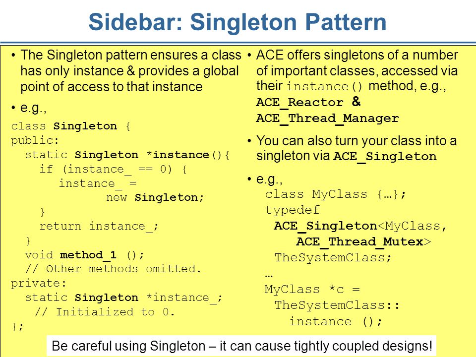 50 Sidebar: Singleton Pattern The Singleton pattern ensures a class has only instance & provides a global point of access to that instance e.g., class Singleton { public: static Singleton *instance(){ if (instance_ == 0) { instance_ = new Singleton; } return instance_; } void method_1 (); // Other methods omitted.