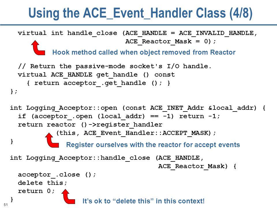 51 virtual int handle_close (ACE_HANDLE = ACE_INVALID_HANDLE, ACE_Reactor_Mask = 0); // Return the passive-mode socket's I/O handle. virtual ACE_HANDL