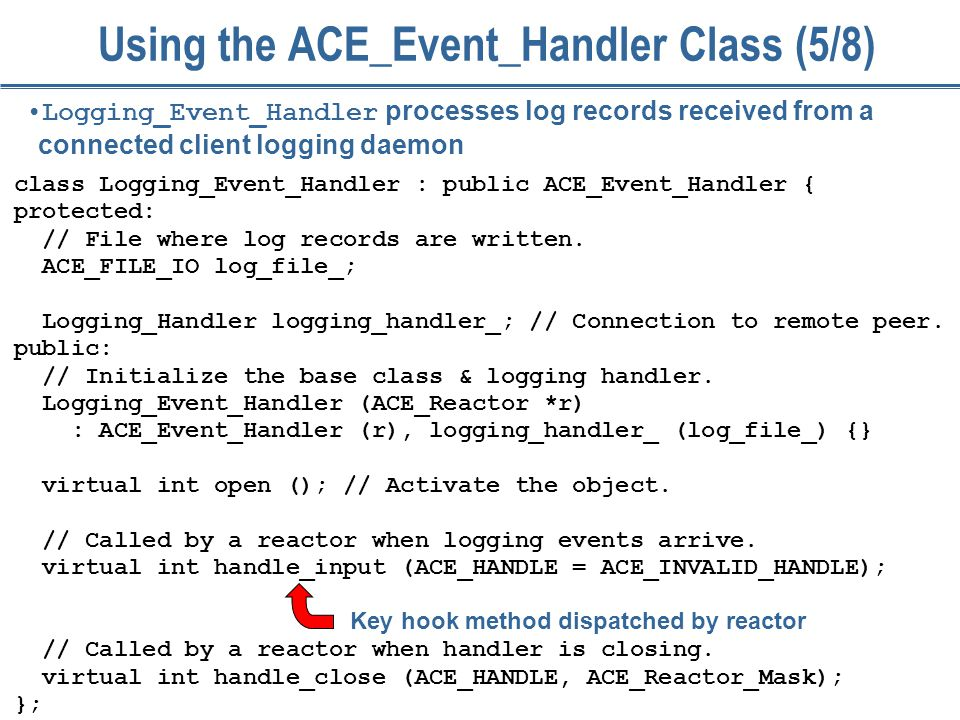 52 Using the ACE_Event_Handler Class (5/8) class Logging_Event_Handler : public ACE_Event_Handler { protected: // File where log records are written.