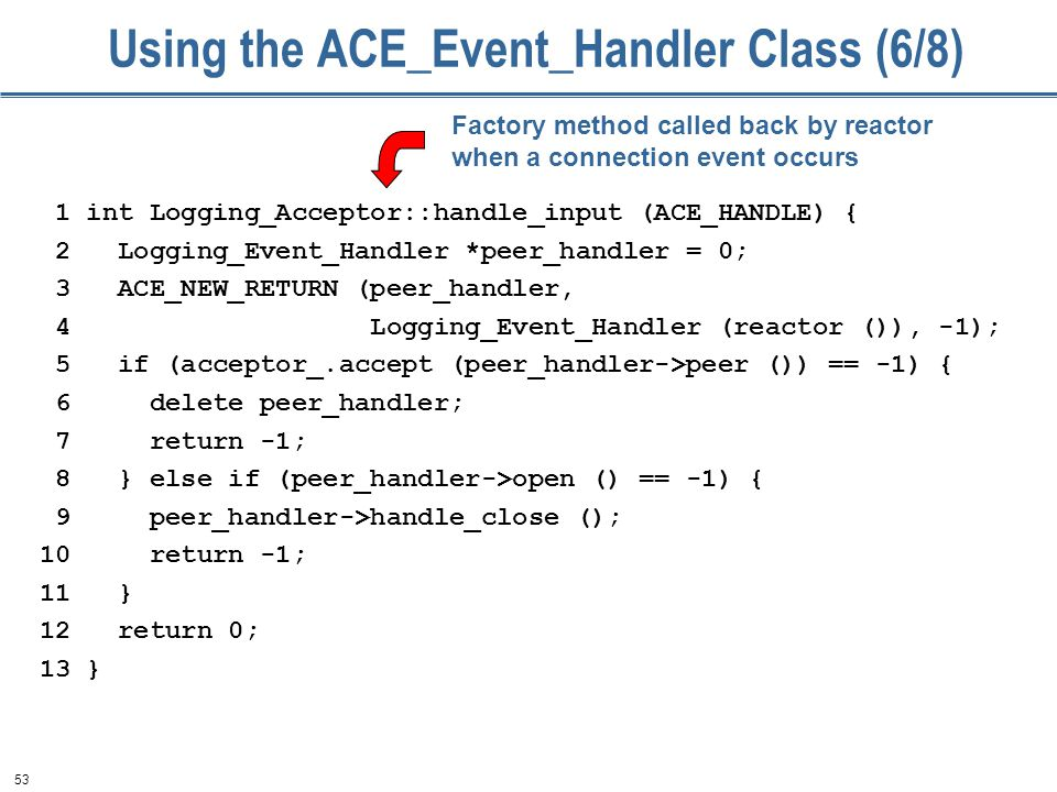53 Using the ACE_Event_Handler Class (6/8) 1 int Logging_Acceptor::handle_input (ACE_HANDLE) { 2 Logging_Event_Handler *peer_handler = 0; 3 ACE_NEW_RETURN (peer_handler, 4 Logging_Event_Handler (reactor ()), -1); 5 if (acceptor_.accept (peer_handler->peer ()) == -1) { 6 delete peer_handler; 7 return -1; 8 } else if (peer_handler->open () == -1) { 9 peer_handler->handle_close (); 10 return -1; 11 } 12 return 0; 13 } Factory method called back by reactor when a connection event occurs