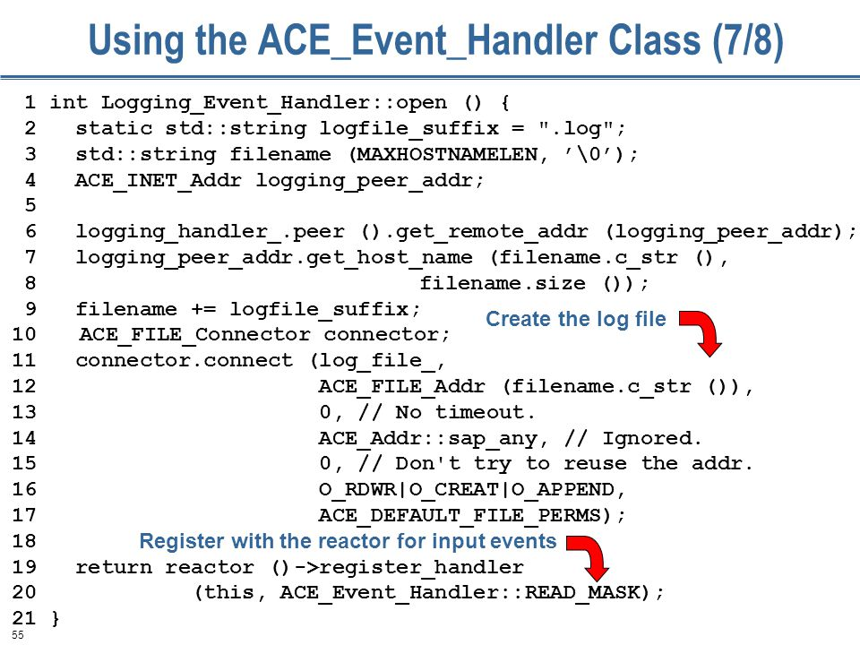55 Using the ACE_Event_Handler Class (7/8) 1 int Logging_Event_Handler::open () { 2 static std::string logfile_suffix = .log ; 3 std::string filename (MAXHOSTNAMELEN, '\0'); 4 ACE_INET_Addr logging_peer_addr; 5 6 logging_handler_.peer ().get_remote_addr (logging_peer_addr); 7 logging_peer_addr.get_host_name (filename.c_str (), 8 filename.size ()); 9 filename += logfile_suffix; 10 ACE_FILE_Connector connector; 11 connector.connect (log_file_, 12 ACE_FILE_Addr (filename.c_str ()), 13 0, // No timeout.