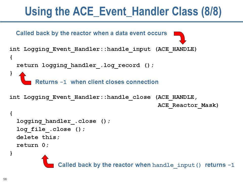56 Using the ACE_Event_Handler Class (8/8) int Logging_Event_Handler::handle_input (ACE_HANDLE) { return logging_handler_.log_record (); } int Logging