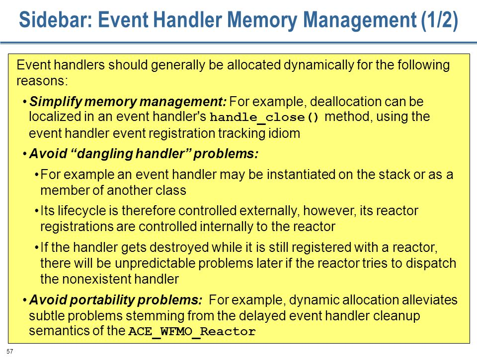 57 Sidebar: Event Handler Memory Management (1/2) Event handlers should generally be allocated dynamically for the following reasons: Simplify memory