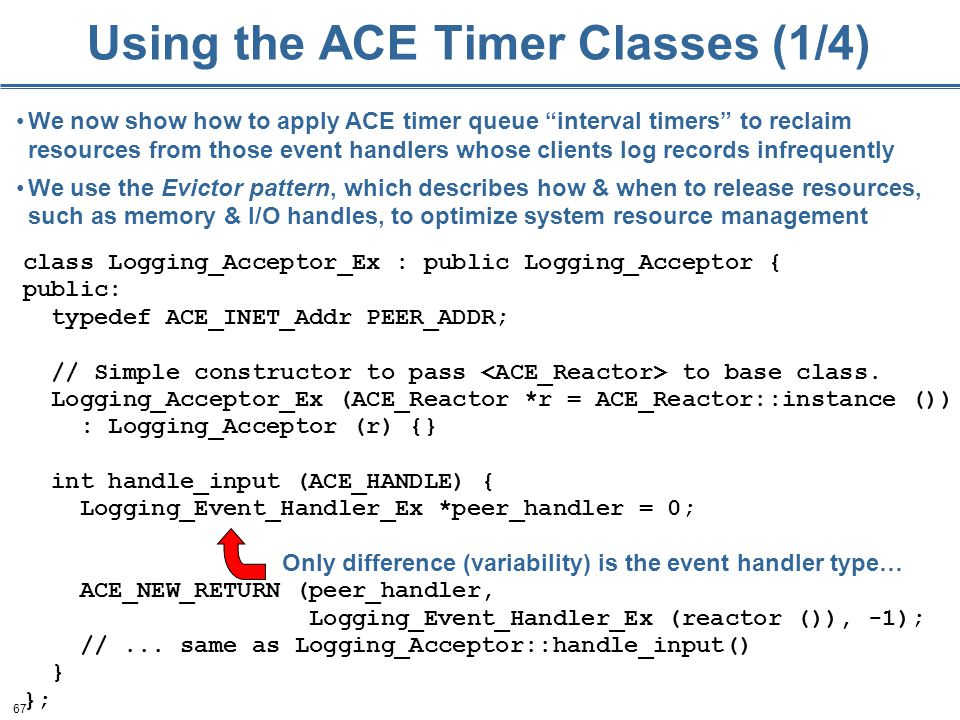 67 Using the ACE Timer Classes (1/4) class Logging_Acceptor_Ex : public Logging_Acceptor { public: typedef ACE_INET_Addr PEER_ADDR; // Simple constructor to pass to base class.