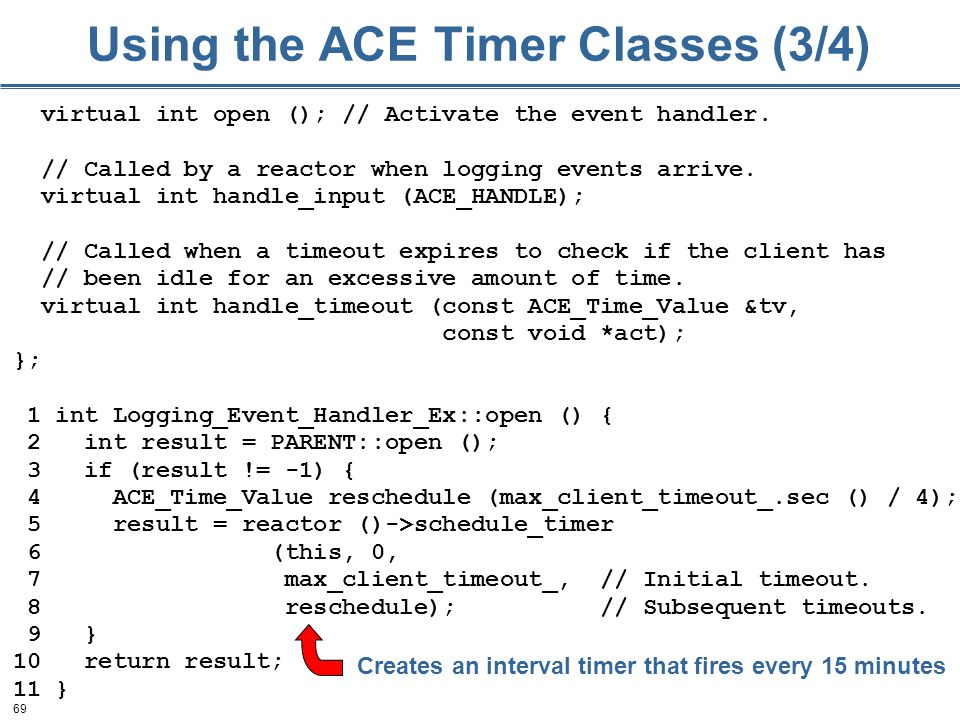69 Using the ACE Timer Classes (3/4) virtual int open (); // Activate the event handler.