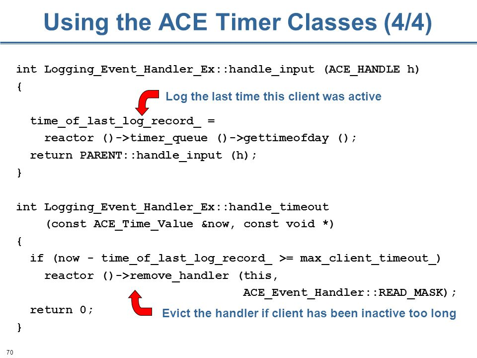 70 Using the ACE Timer Classes (4/4) int Logging_Event_Handler_Ex::handle_input (ACE_HANDLE h) { time_of_last_log_record_ = reactor ()->timer_queue ()->gettimeofday (); return PARENT::handle_input (h); } int Logging_Event_Handler_Ex::handle_timeout (const ACE_Time_Value &now, const void *) { if (now - time_of_last_log_record_ >= max_client_timeout_) reactor ()->remove_handler (this, ACE_Event_Handler::READ_MASK); return 0; } Log the last time this client was active Evict the handler if client has been inactive too long