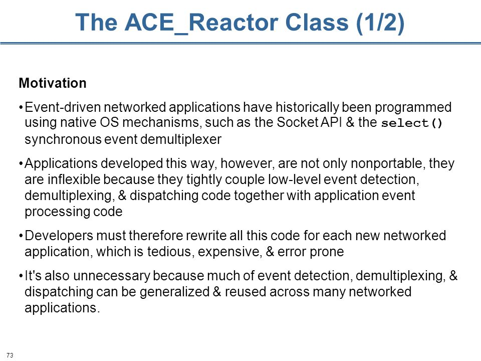 73 The ACE_Reactor Class (1/2) Motivation Event-driven networked applications have historically been programmed using native OS mechanisms, such as the Socket API & the select() synchronous event demultiplexer Applications developed this way, however, are not only nonportable, they are inflexible because they tightly couple low-level event detection, demultiplexing, & dispatching code together with application event processing code Developers must therefore rewrite all this code for each new networked application, which is tedious, expensive, & error prone It s also unnecessary because much of event detection, demultiplexing, & dispatching can be generalized & reused across many networked applications.