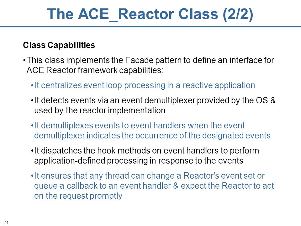 74 The ACE_Reactor Class (2/2) Class Capabilities This class implements the Facade pattern to define an interface for ACE Reactor framework capabiliti