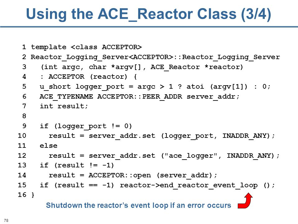 78 Using the ACE_Reactor Class (3/4) 1 template 2 Reactor_Logging_Server ::Reactor_Logging_Server 3 (int argc, char *argv[], ACE_Reactor *reactor) 4 : ACCEPTOR (reactor) { 5 u_short logger_port = argc > 1 .