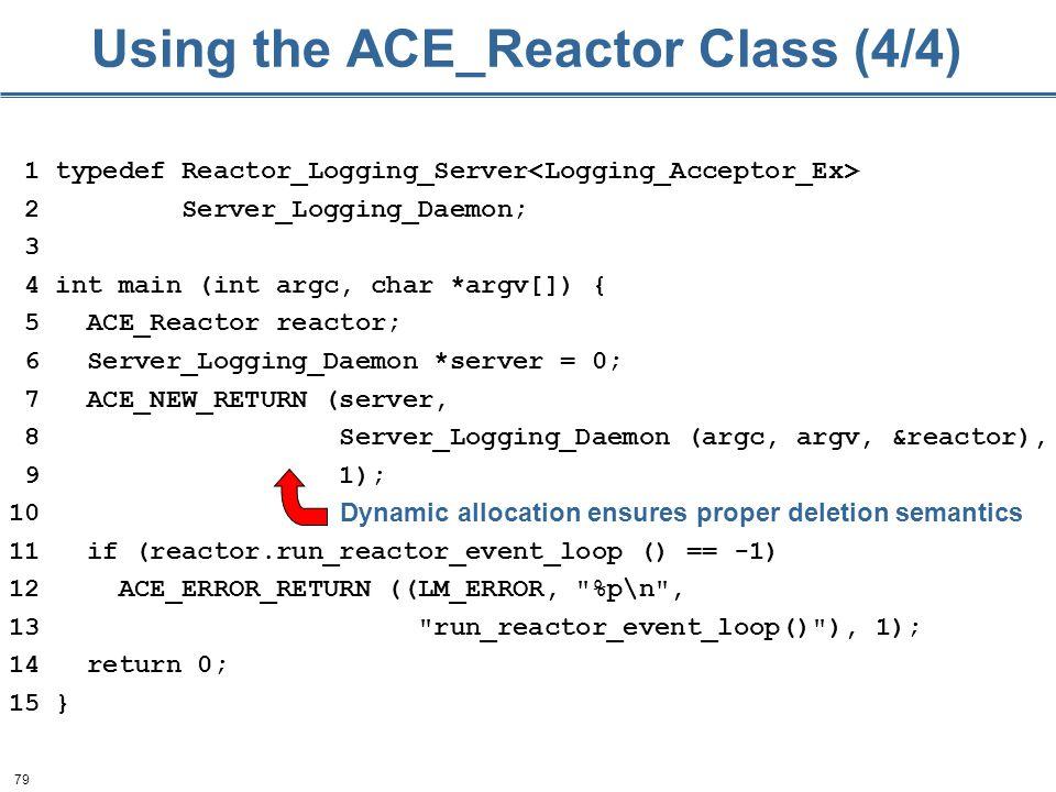 79 Using the ACE_Reactor Class (4/4) 1 typedef Reactor_Logging_Server 2 Server_Logging_Daemon; 3 4 int main (int argc, char *argv[]) { 5 ACE_Reactor reactor; 6 Server_Logging_Daemon *server = 0; 7 ACE_NEW_RETURN (server, 8 Server_Logging_Daemon (argc, argv, &reactor), 9 1); 10 11 if (reactor.run_reactor_event_loop () == -1) 12 ACE_ERROR_RETURN ((LM_ERROR, %p\n , 13 run_reactor_event_loop() ), 1); 14 return 0; 15 } Dynamic allocation ensures proper deletion semantics