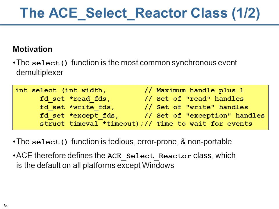 84 The ACE_Select_Reactor Class (1/2) Motivation The select() function is the most common synchronous event demultiplexer The select() function is tedious, error-prone, & non-portable ACE therefore defines the ACE_Select_Reactor class, which is the default on all platforms except Windows int select (int width, // Maximum handle plus 1 fd_set *read_fds, // Set of read handles fd_set *write_fds, // Set of write handles fd_set *except_fds, // Set of exception handles struct timeval *timeout);// Time to wait for events