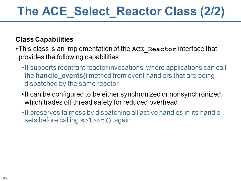 85 The ACE_Select_Reactor Class (2/2) Class Capabilities This class is an implementation of the ACE_Reactor interface that provides the following capa