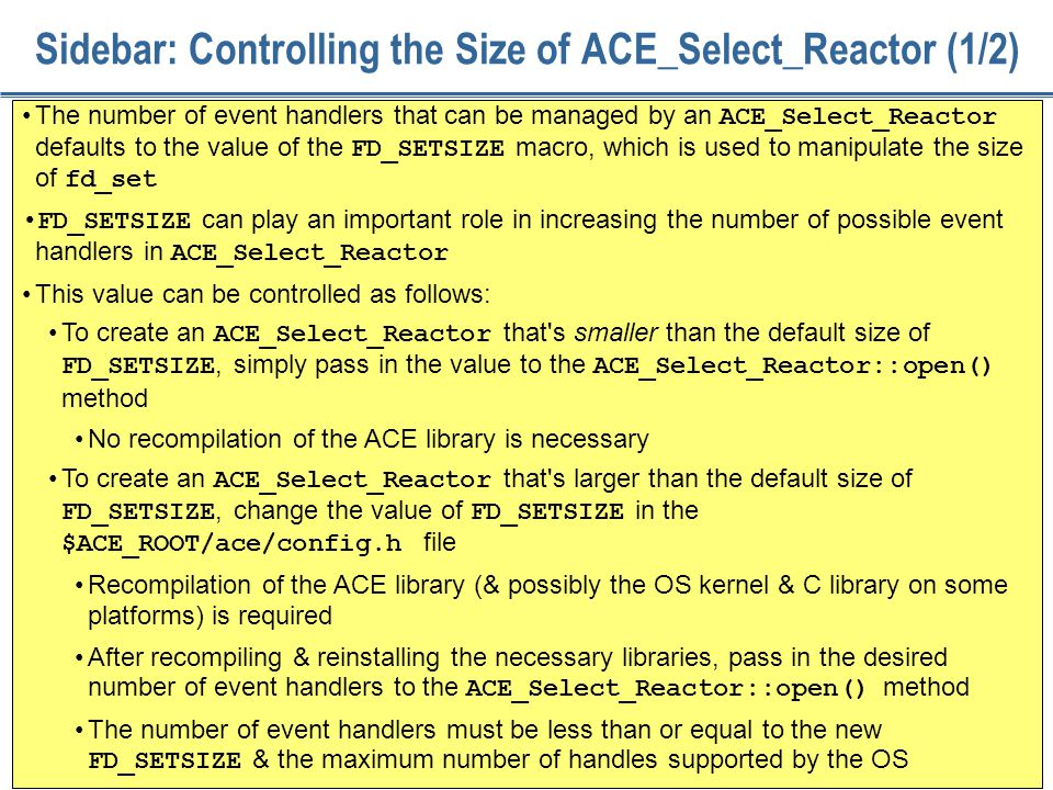 87 Sidebar: Controlling the Size of ACE_Select_Reactor (1/2) The number of event handlers that can be managed by an ACE_Select_Reactor defaults to the