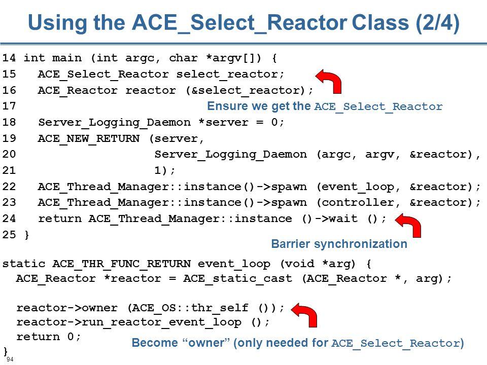 94 Using the ACE_Select_Reactor Class (2/4) 14 int main (int argc, char *argv[]) { 15 ACE_Select_Reactor select_reactor; 16 ACE_Reactor reactor (&sele