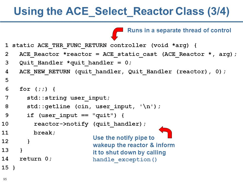 95 Using the ACE_Select_Reactor Class (3/4) 1 static ACE_THR_FUNC_RETURN controller (void *arg) { 2 ACE_Reactor *reactor = ACE_static_cast (ACE_Reactor *, arg); 3 Quit_Handler *quit_handler = 0; 4 ACE_NEW_RETURN (quit_handler, Quit_Handler (reactor), 0); 5 6 for (;;) { 7 std::string user_input; 8 std::getline (cin, user_input, \n ); 9 if (user_input == quit ) { 10 reactor->notify (quit_handler); 11 break; 12 } 13 } 14 return 0; 15 } Use the notify pipe to wakeup the reactor & inform it to shut down by calling handle_exception() Runs in a separate thread of control