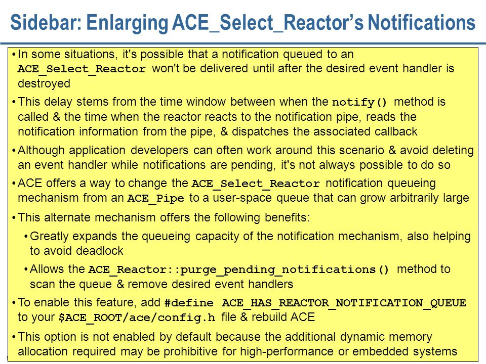 98 Sidebar: Enlarging ACE_Select_Reactor's Notifications In some situations, it s possible that a notification queued to an ACE_Select_Reactor won t be delivered until after the desired event handler is destroyed This delay stems from the time window between when the notify() method is called & the time when the reactor reacts to the notification pipe, reads the notification information from the pipe, & dispatches the associated callback Although application developers can often work around this scenario & avoid deleting an event handler while notifications are pending, it s not always possible to do so ACE offers a way to change the ACE_Select_Reactor notification queueing mechanism from an ACE_Pipe to a user-space queue that can grow arbitrarily large This alternate mechanism offers the following benefits: Greatly expands the queueing capacity of the notification mechanism, also helping to avoid deadlock Allows the ACE_Reactor::purge_pending_notifications() method to scan the queue & remove desired event handlers To enable this feature, add #define ACE_HAS_REACTOR_NOTIFICATION_QUEUE to your $ACE_ROOT/ace/config.h file & rebuild ACE This option is not enabled by default because the additional dynamic memory allocation required may be prohibitive for high-performance or embedded systems