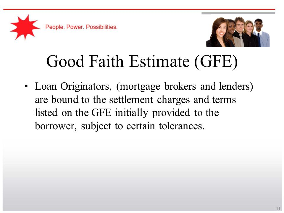 11 Good Faith Estimate (GFE) Loan Originators, (mortgage brokers and lenders) are bound to the settlement charges and terms listed on the GFE initiall