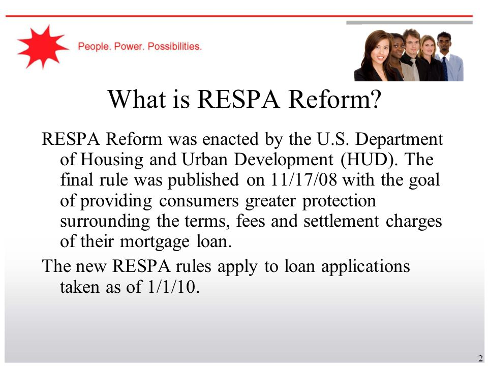 3 Principles of RESPA Reform Primary Goals include: Helping the customer shop for the best loan Shopping Leads to Greater Competition and Lower Prices Key final terms of the loan disclosed to the borrowers at closing Preserve a competitive market for all settlement service providers