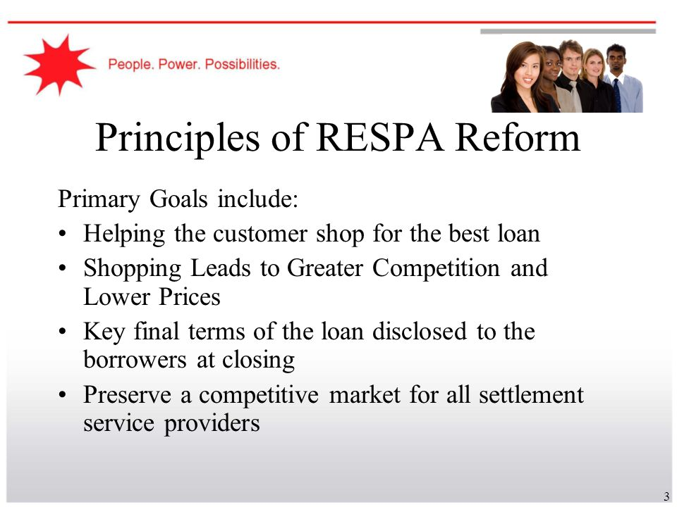 3 Principles of RESPA Reform Primary Goals include: Helping the customer shop for the best loan Shopping Leads to Greater Competition and Lower Prices