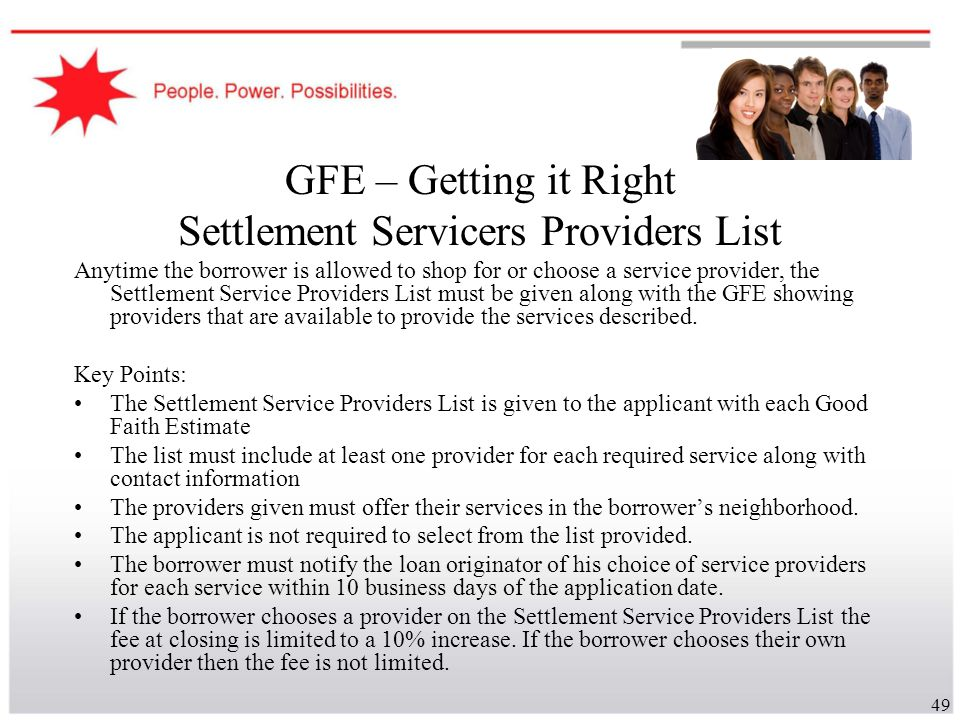 49 GFE – Getting it Right Settlement Servicers Providers List Anytime the borrower is allowed to shop for or choose a service provider, the Settlement
