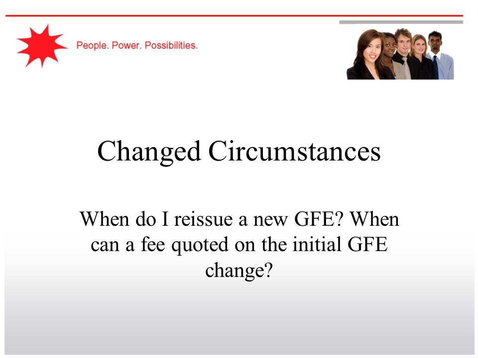 Changed Circumstances When do I reissue a new GFE? When can a fee quoted on the initial GFE change?
