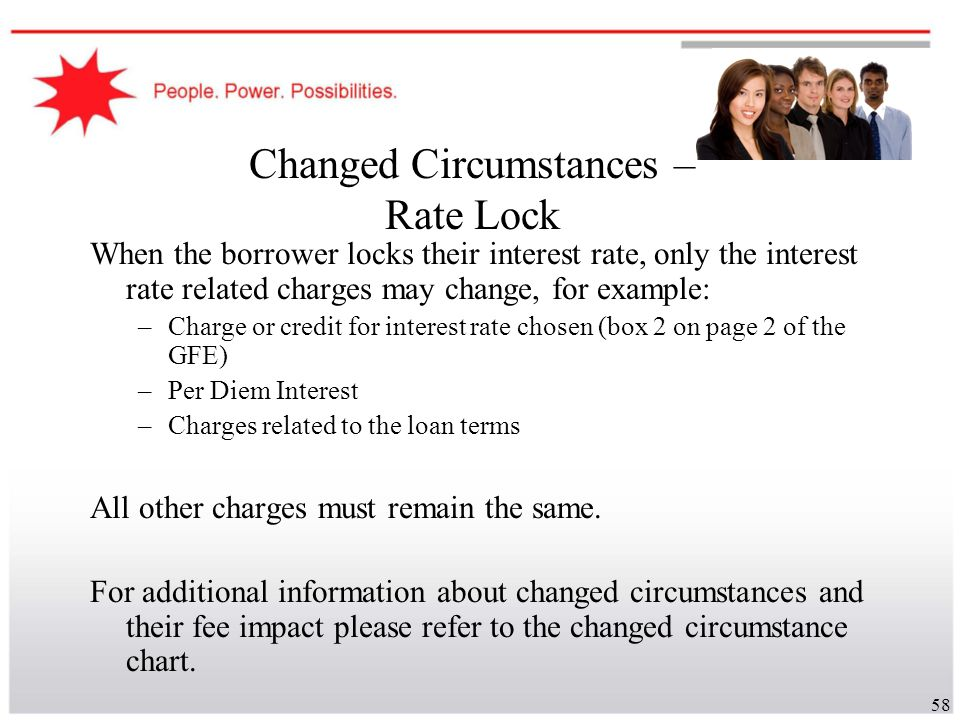 58 Changed Circumstances – Rate Lock When the borrower locks their interest rate, only the interest rate related charges may change, for example: –Cha