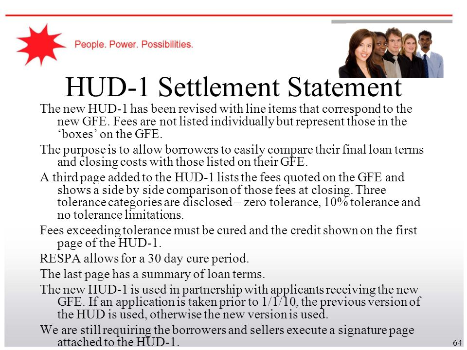 64 HUD-1 Settlement Statement The new HUD-1 has been revised with line items that correspond to the new GFE. Fees are not listed individually but repr