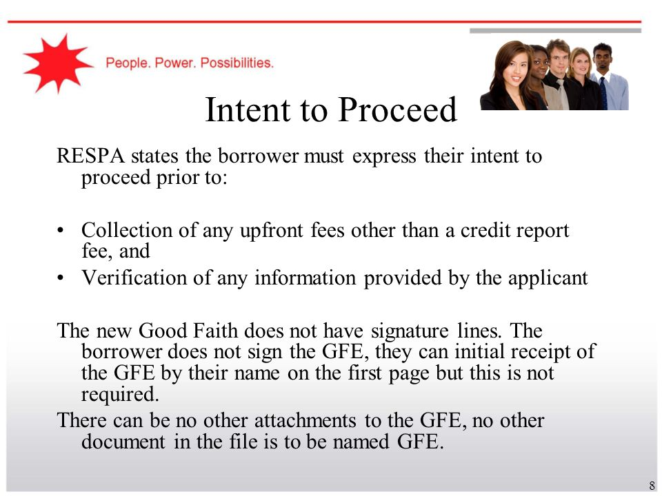 8 Intent to Proceed RESPA states the borrower must express their intent to proceed prior to: Collection of any upfront fees other than a credit report