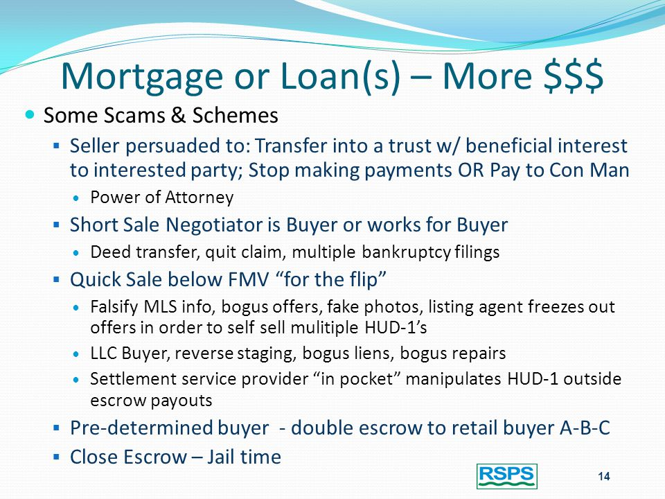 Mortgage or Loan(s) – More $$$ 14 Some Scams & Schemes  Seller persuaded to: Transfer into a trust w/ beneficial interest to interested party; Stop making payments OR Pay to Con Man Power of Attorney  Short Sale Negotiator is Buyer or works for Buyer Deed transfer, quit claim, multiple bankruptcy filings  Quick Sale below FMV for the flip Falsify MLS info, bogus offers, fake photos, listing agent freezes out offers in order to self sell mulitiple HUD-1's LLC Buyer, reverse staging, bogus liens, bogus repairs Settlement service provider in pocket manipulates HUD-1 outside escrow payouts  Pre-determined buyer - double escrow to retail buyer A-B-C  Close Escrow – Jail time