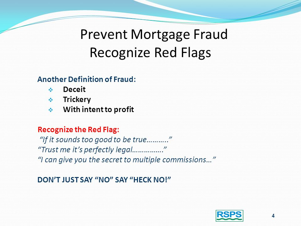 Prevent Mortgage Fraud Recognize Red Flags Another Definition of Fraud:  Deceit  Trickery  With intent to profit Recognize the Red Flag: If it sounds too good to be true……….. Trust me it's perfectly legal……………. I can give you the secret to multiple commissions… DON'T JUST SAY NO SAY HECK NO! 4