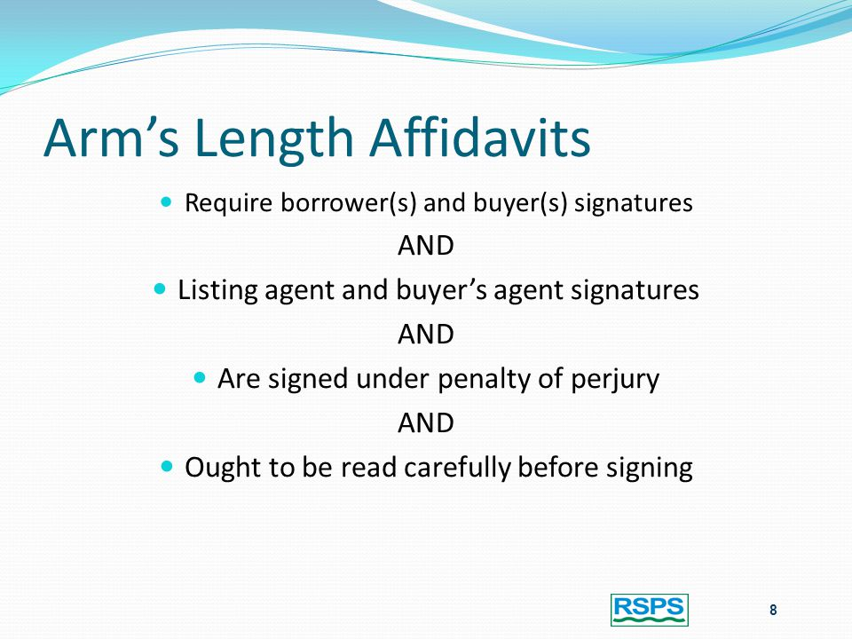 Arm's Length Affidavits Require borrower(s) and buyer(s) signatures AND Listing agent and buyer's agent signatures AND Are signed under penalty of perjury AND Ought to be read carefully before signing 8