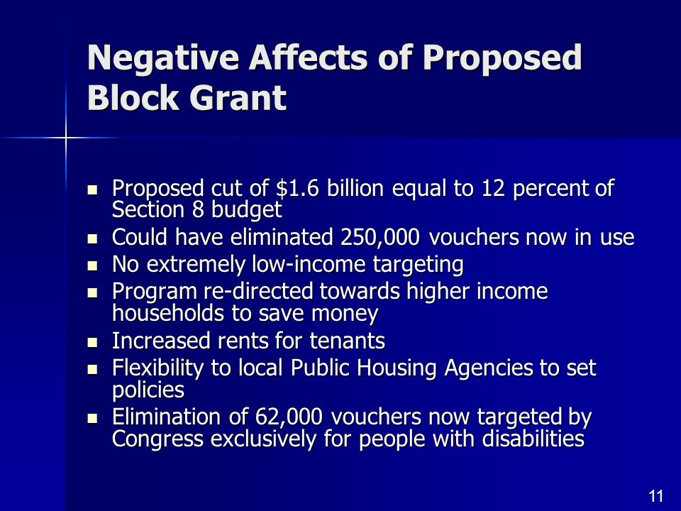 11 Negative Affects of Proposed Block Grant Proposed cut of $1.6 billion equal to 12 percent of Section 8 budget Proposed cut of $1.6 billion equal to 12 percent of Section 8 budget Could have eliminated 250,000 vouchers now in use Could have eliminated 250,000 vouchers now in use No extremely low-income targeting No extremely low-income targeting Program re-directed towards higher income households to save money Program re-directed towards higher income households to save money Increased rents for tenants Increased rents for tenants Flexibility to local Public Housing Agencies to set policies Flexibility to local Public Housing Agencies to set policies Elimination of 62,000 vouchers now targeted by Congress exclusively for people with disabilities Elimination of 62,000 vouchers now targeted by Congress exclusively for people with disabilities