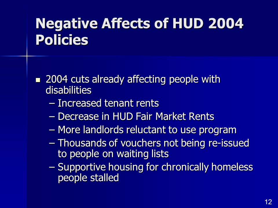 12 Negative Affects of HUD 2004 Policies 2004 cuts already affecting people with disabilities 2004 cuts already affecting people with disabilities –Increased tenant rents –Decrease in HUD Fair Market Rents –More landlords reluctant to use program –Thousands of vouchers not being re-issued to people on waiting lists –Supportive housing for chronically homeless people stalled