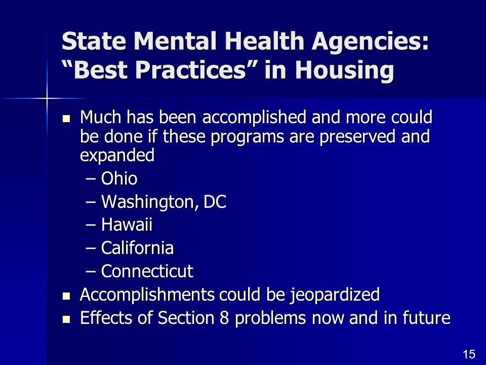 15 State Mental Health Agencies: Best Practices in Housing Much has been accomplished and more could be done if these programs are preserved and expanded Much has been accomplished and more could be done if these programs are preserved and expanded –Ohio –Washington, DC –Hawaii –California –Connecticut Accomplishments could be jeopardized Accomplishments could be jeopardized Effects of Section 8 problems now and in future Effects of Section 8 problems now and in future