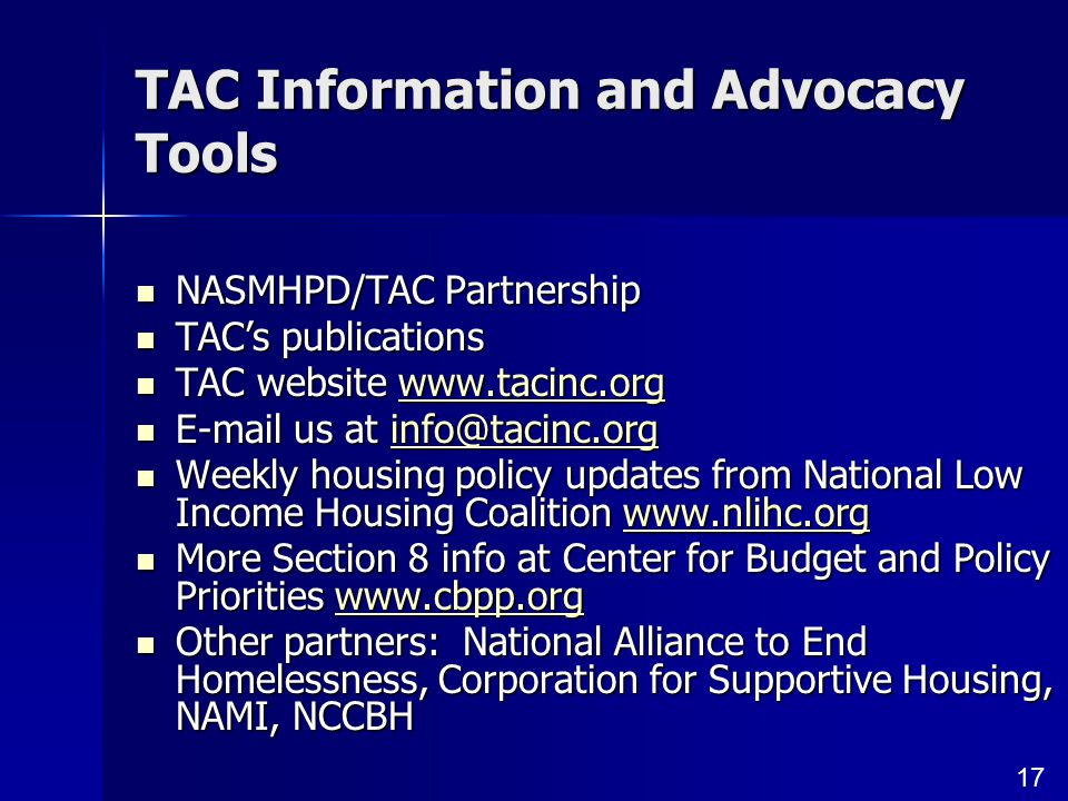 17 TAC Information and Advocacy Tools NASMHPD/TAC Partnership NASMHPD/TAC Partnership TAC's publications TAC's publications TAC website www.tacinc.org TAC website www.tacinc.orgwww.tacinc.org E-mail us at info@tacinc.org E-mail us at info@tacinc.orginfo@tacinc.org Weekly housing policy updates from National Low Income Housing Coalition www.nlihc.org Weekly housing policy updates from National Low Income Housing Coalition www.nlihc.orgwww.nlihc.org More Section 8 info at Center for Budget and Policy Priorities www.cbpp.org More Section 8 info at Center for Budget and Policy Priorities www.cbpp.orgwww.cbpp.org Other partners: National Alliance to End Homelessness, Corporation for Supportive Housing, NAMI, NCCBH Other partners: National Alliance to End Homelessness, Corporation for Supportive Housing, NAMI, NCCBH