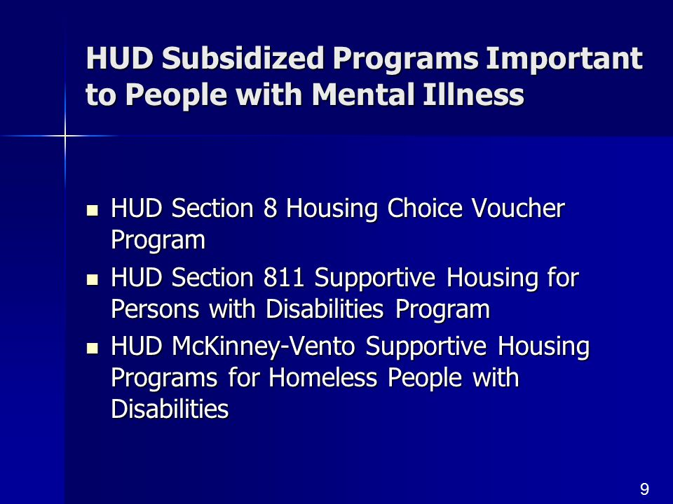9 HUD Subsidized Programs Important to People with Mental Illness HUD Section 8 Housing Choice Voucher Program HUD Section 8 Housing Choice Voucher Program HUD Section 811 Supportive Housing for Persons with Disabilities Program HUD Section 811 Supportive Housing for Persons with Disabilities Program HUD McKinney-Vento Supportive Housing Programs for Homeless People with Disabilities HUD McKinney-Vento Supportive Housing Programs for Homeless People with Disabilities