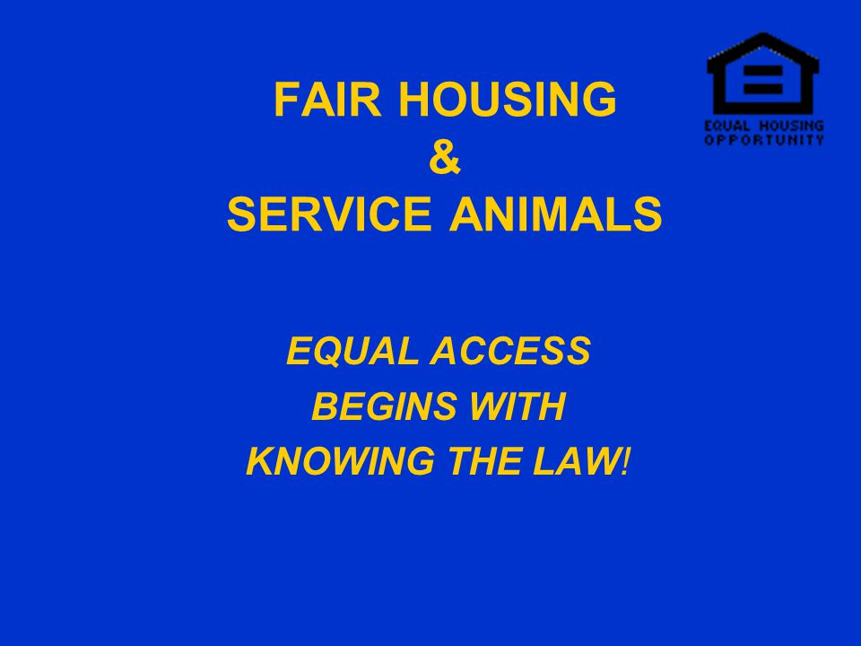 FAIR HOUSING & SERVICE ANIMALS EQUAL ACCESS BEGINS WITH KNOWING THE LAW!