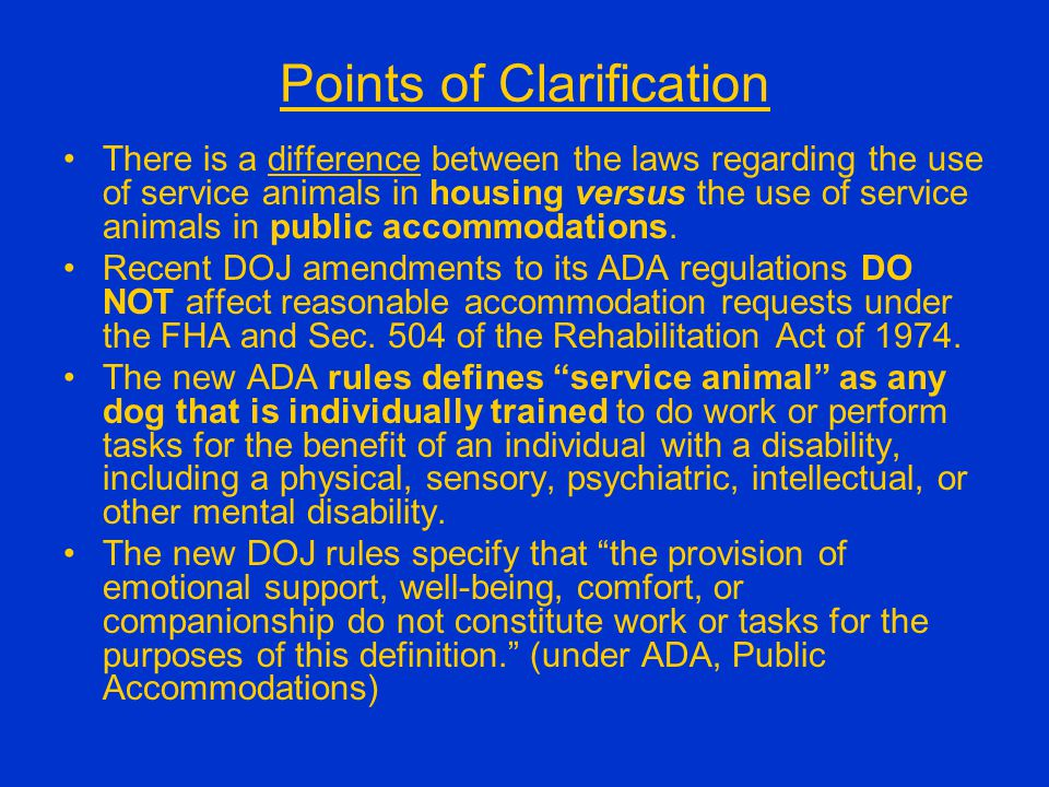 Points of Clarification There is a difference between the laws regarding the use of service animals in housing versus the use of service animals in pu