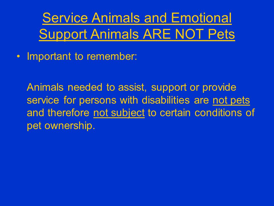 Service Animals and Emotional Support Animals ARE NOT Pets Important to remember: Animals needed to assist, support or provide service for persons with disabilities are not pets and therefore not subject to certain conditions of pet ownership.