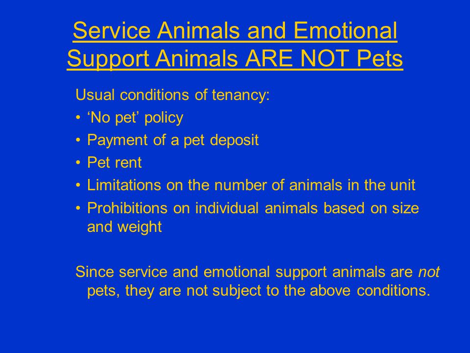 Service Animals and Emotional Support Animals ARE NOT Pets Usual conditions of tenancy: 'No pet' policy Payment of a pet deposit Pet rent Limitations on the number of animals in the unit Prohibitions on individual animals based on size and weight Since service and emotional support animals are not pets, they are not subject to the above conditions.