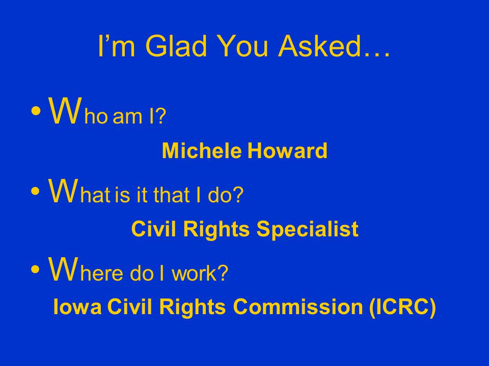 Iowa Civil Rights Commission ICRC is a neutral, fact- finding administrative agency that enforces the Iowa Civil Rights Act of 1965, Iowa s anti-discrimination law.